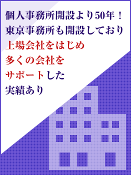 個人事務所開設より50年!東京事務所も開設しており上場会社をはじめ多くの会社をサポートした実績あり