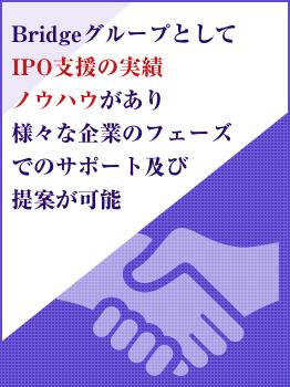 BridgeグループとしてIPO支援の実績ノウハウがあり様々な企業のフェーズでのサポート及び提案が可能